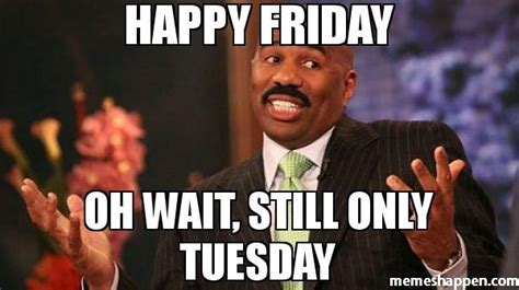 Happy Tuesday Meme - happy friday oh wait still only tuesday humor