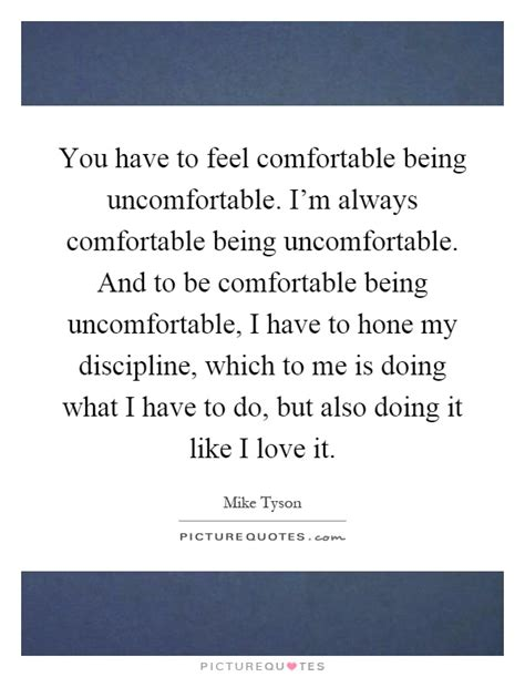 being comfortable you have to feel comfortable being uncomfortable i m