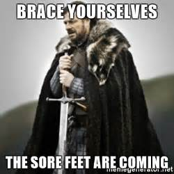 Foot Meme - brace yourselves the sore feet are coming brace