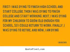 how can i finish high school quote i was dying to finish high school and start college then
