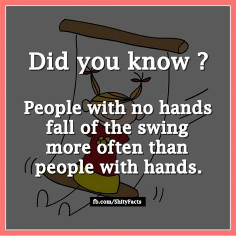 Did You Know That Meme - did you know people with no hands fall of the swing more