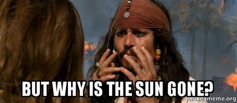 But Why Meme - but why is the sun gone make a meme