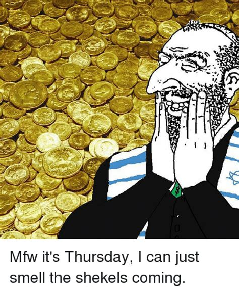 Shekels Meme - mfw it s thursday i can just smell the shekels coming