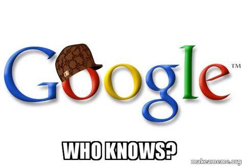 Who Knows Meme - who knows scumbag google make a meme