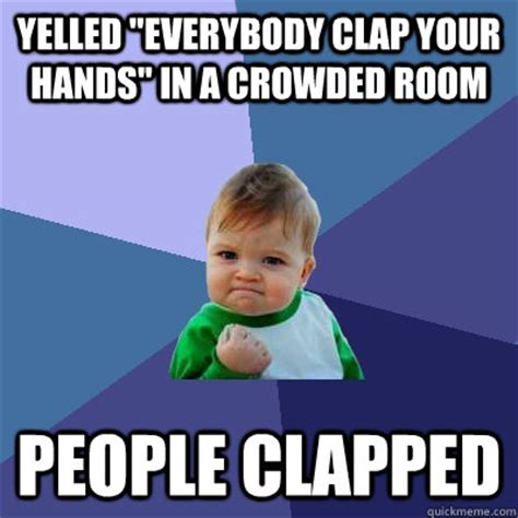 Clapping Meme - yelled quot everybody clap your hands quot in a crowded room