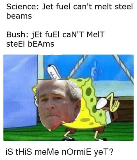 Jet Fuel Can T Melt Dank Memes - science jet fuel can t melt steel beams bush jet fuel can t melt steel beams meme on sizzle
