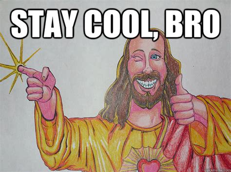Keep Cool Meme - stay cool bro stay cool quickmeme