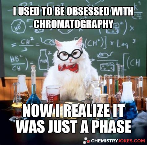 Pictures Used For Memes - i used to be obsessed with chromatography chemistry jokes