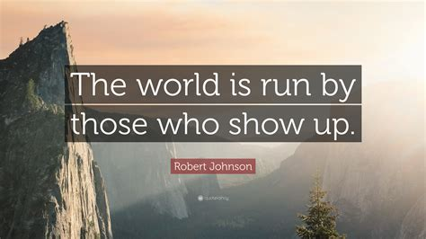 scow up robert johnson quote the world is run by those who show