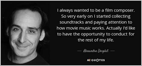 biography of a film music composer alexandre desplat quote i always wanted to be a film