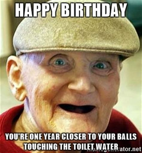 Old Man Birthday Meme - happy birthday you re one year closer to your balls