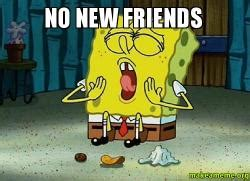 No New Friends Meme - no new friends make a meme