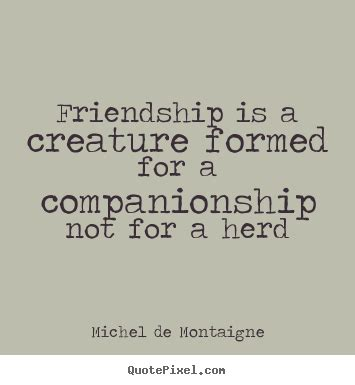 Friendship quotes - Friendship is a creature formed for a ...