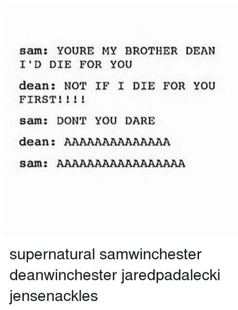 id die for you sam youre my brother dean i d die for you dean not if i die for you first sam don t you dare