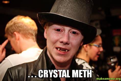 Crystal Meth Meme - crystal meth make a meme