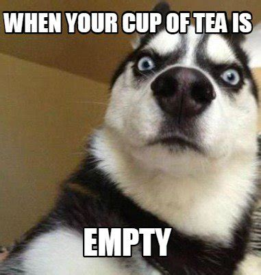Tea Meme - tea memes meme maker when your cup of tea is empty