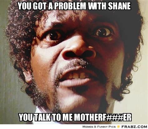 Samuel L Jackson Pulp Fiction Meme - you got a problem with shane samuel jackson meme