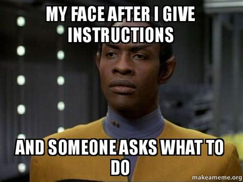 Meme What - my face after i give instructions and someone asks what to