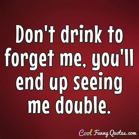 Don T Forget Do A Before You Eat Fb don t drink to forget me you ll end up seeing me