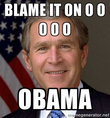 Blame Obama Meme - 30 very funny george bush meme photos and images that will