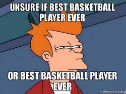 Unsure Meme - unsure if best basketball player ever or best basketball