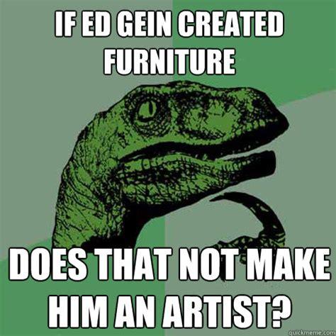 Ed Gein Memes - if ed gein created furniture does that not make him an