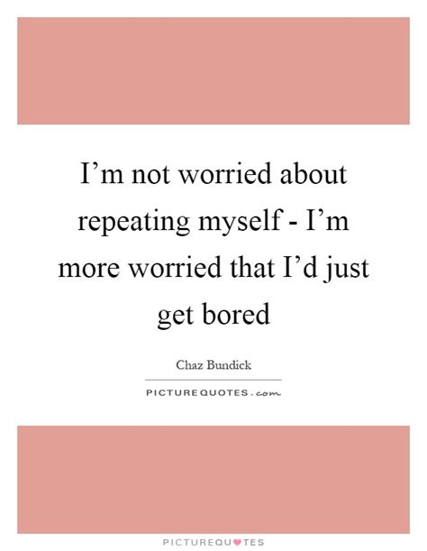 Kaos I M Not I M Just Get Less i m not worried about repeating myself i m more worried that picture quotes