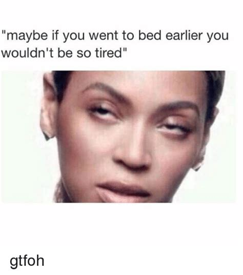 Gtfoh Meme - maybe if you went to bed earlier you wouldn t be so tired