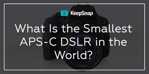smallest aps c what is the world s smallest aps c dslr for