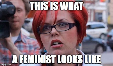 This Is What A Feminist Looks Like Meme - angry feminist imgflip