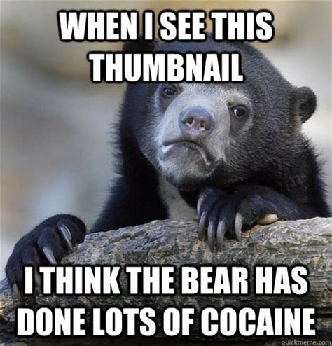 Bear Cocaine Meme - when i see this thumbnail i think the bear has done lots