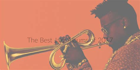best jazz albums the 10 best jazz albums of 2017