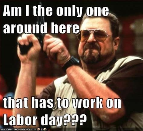 Labor Day Meme - working on labor day pictures photos and images for