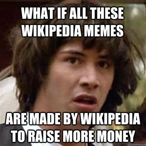 Memes Wikipedia - what if all these wikipedia memes are made by wikipedia to