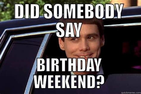 Birthday Weekend Meme - birthday weekend meme 100 images what up biatch it s