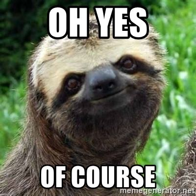 Of Course Meme - oh yes of course sarcastic sloth meme generator