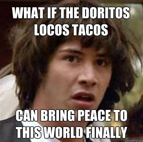 Doritos Meme - what if the doritos locos tacos can bring peace to this