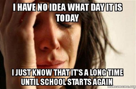 Long Ass Day Meme - i have no idea what day it is today i just know that it s