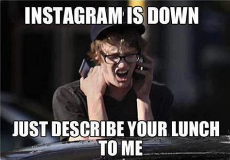Funny Memes For Instagram - instagram is down just describe your lunch to me