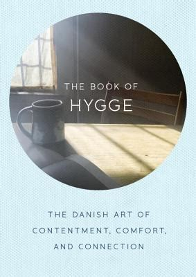 the art of hygge the book of hygge the danish art of contentment comfort and connection indiebound org