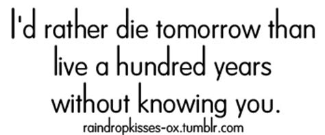 id die for you rather die tomorrow than live 100 years without knowing you quot quotes