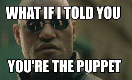 Meme Generator What If I Told You - meme creator what if i told you you re the puppet meme