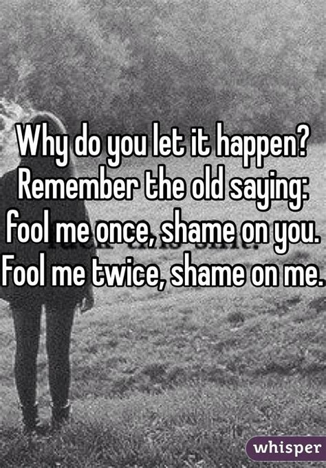 fool me once 1780894198 why do you let it happen remember the old saying fool me once shame on you fool me twice