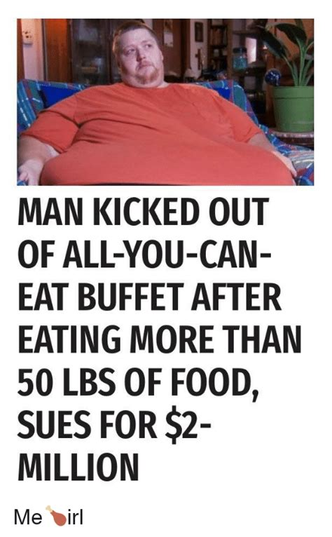 Eat All The Food Meme - man kicked out of all you can eat buffet after eating more than 50 lbs of food sues for 2