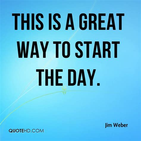 What A Way To Start A Day by Jim Weber Quotes Quotehd