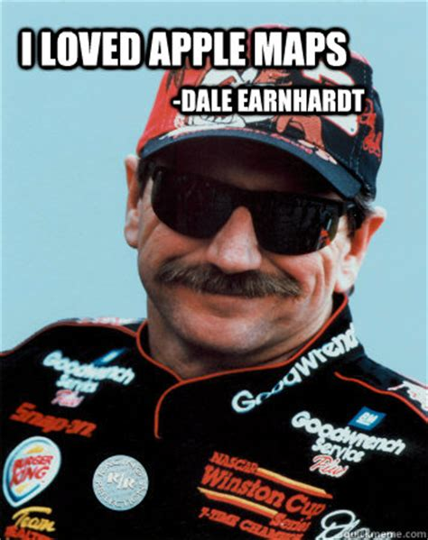 Dale Earnhardt Meme - i loved apple maps dale earnhardt dale maps quickmeme