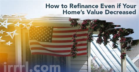 how to refinance even if your home s value decreased irrrl