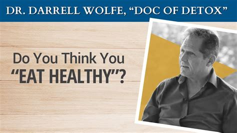 Dr Wolfe Detox by Do You Think You Quot Eat Healthy Quot Dr Darrell Wolfe Quot Doc