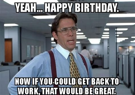 Work Friends Meme - 100 ultimate funny happy birthday meme s my happy