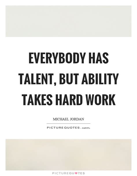 Takes Work by Everybody Has Talent But Ability Takes Work